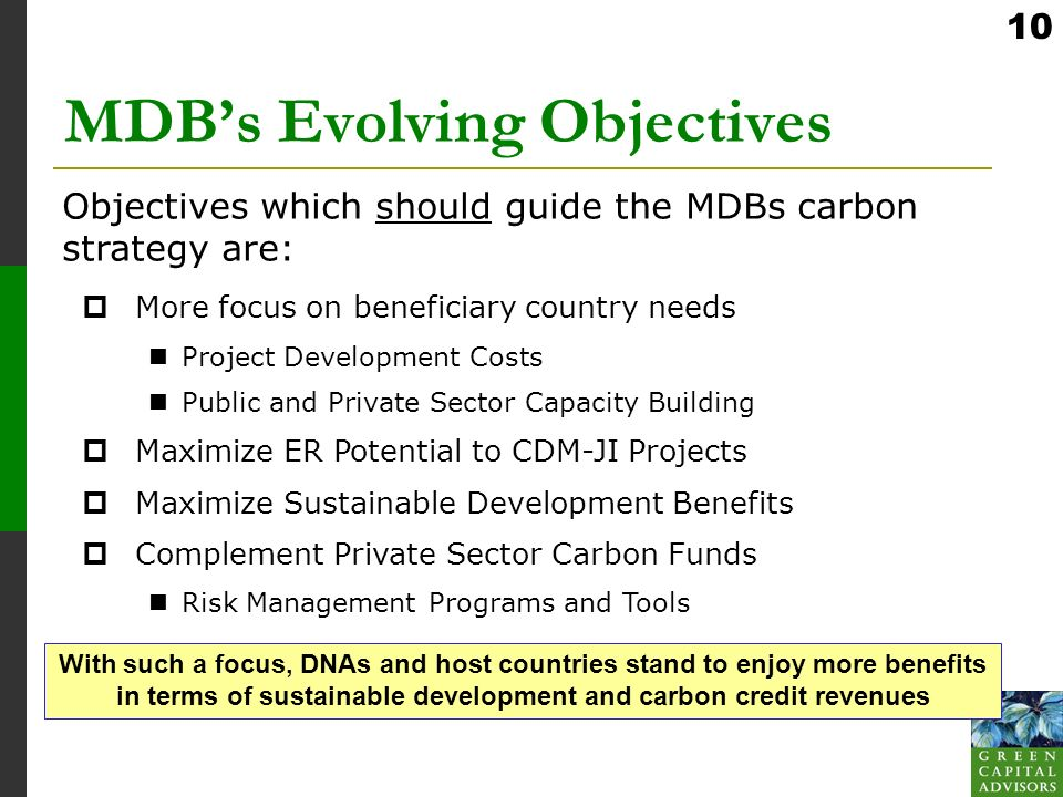 10 MDBs Evolving Objectives More focus on beneficiary country needs Project Development Costs Public and Private Sector Capacity Building Maximize ER Potential to CDM-JI Projects Maximize Sustainable Development Benefits Complement Private Sector Carbon Funds Risk Management Programs and Tools Objectives which should guide the MDBs carbon strategy are: With such a focus, DNAs and host countries stand to enjoy more benefits in terms of sustainable development and carbon credit revenues