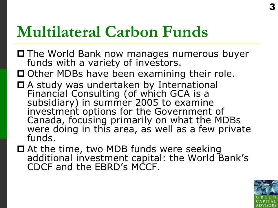 3 Multilateral Carbon Funds The World Bank now manages numerous buyer funds with a variety of investors.