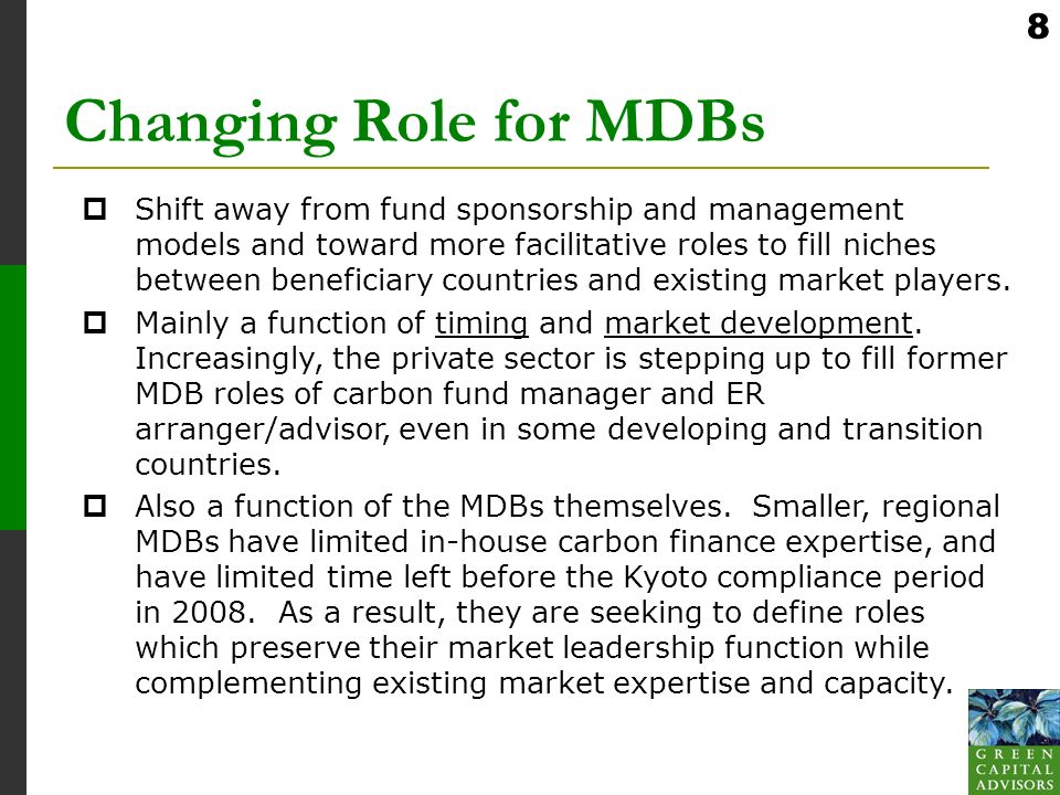 8 Changing Role for MDBs Shift away from fund sponsorship and management models and toward more facilitative roles to fill niches between beneficiary countries and existing market players.