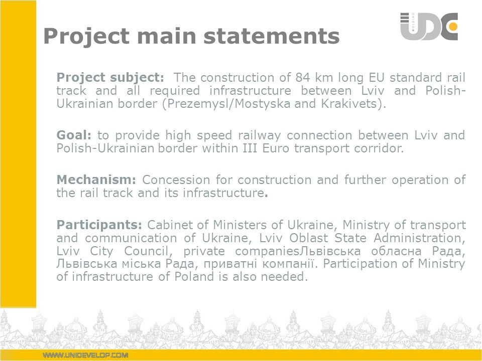 Project main statements Project subject: The construction of 84 km long EU standard rail track and all required infrastructure between Lviv and Polish- Ukrainian border (Prezemysl/Mostyska and Krakivets).