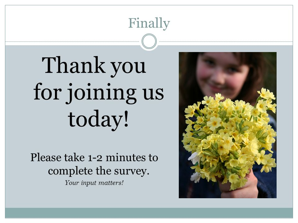 Finally Thank you for joining us today. Please take 1-2 minutes to complete the survey.