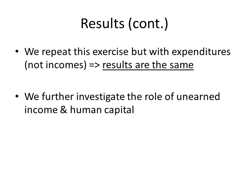 Results (cont.) We repeat this exercise but with expenditures (not incomes) => results are the same We further investigate the role of unearned income & human capital