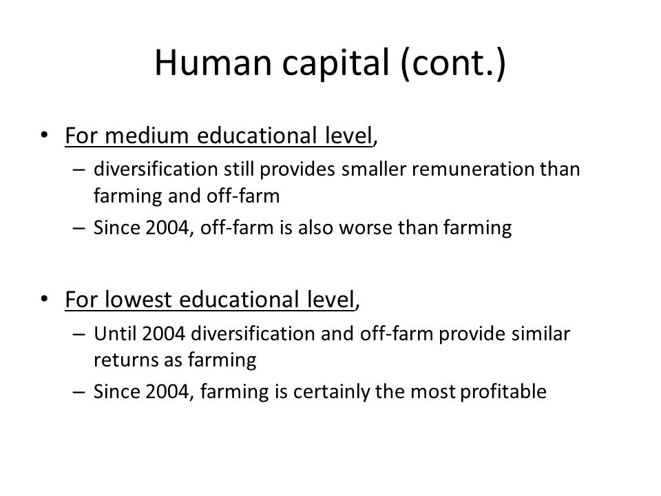 Human capital (cont.) For medium educational level, – diversification still provides smaller remuneration than farming and off-farm – Since 2004, off-farm is also worse than farming For lowest educational level, – Until 2004 diversification and off-farm provide similar returns as farming – Since 2004, farming is certainly the most profitable