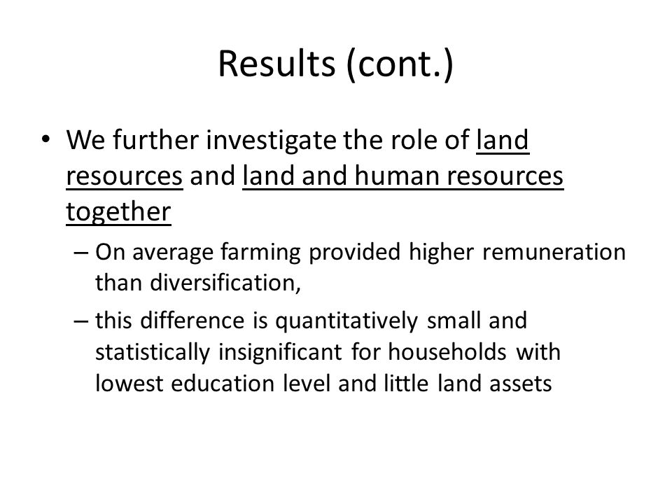 Results (cont.) We further investigate the role of land resources and land and human resources together – On average farming provided higher remuneration than diversification, – this difference is quantitatively small and statistically insignificant for households with lowest education level and little land assets