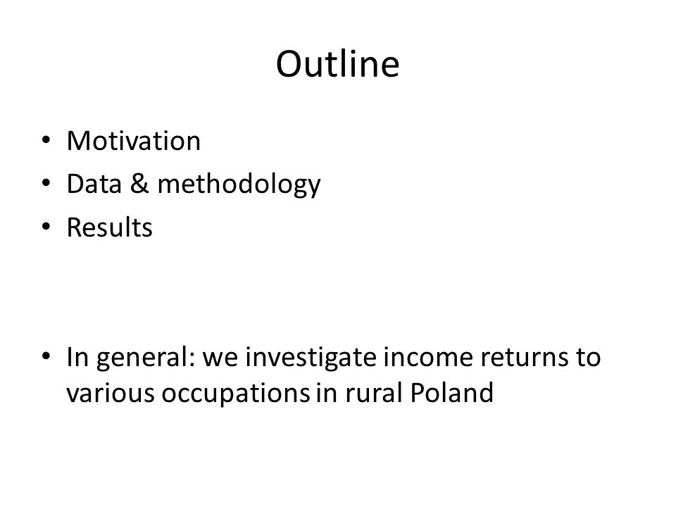 Outline Motivation Data & methodology Results In general: we investigate income returns to various occupations in rural Poland
