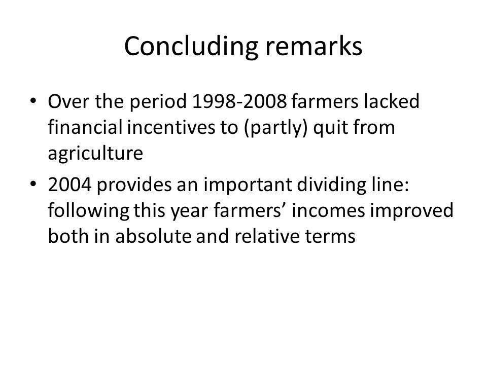 Concluding remarks Over the period 1998-2008 farmers lacked financial incentives to (partly) quit from agriculture 2004 provides an important dividing line: following this year farmers incomes improved both in absolute and relative terms