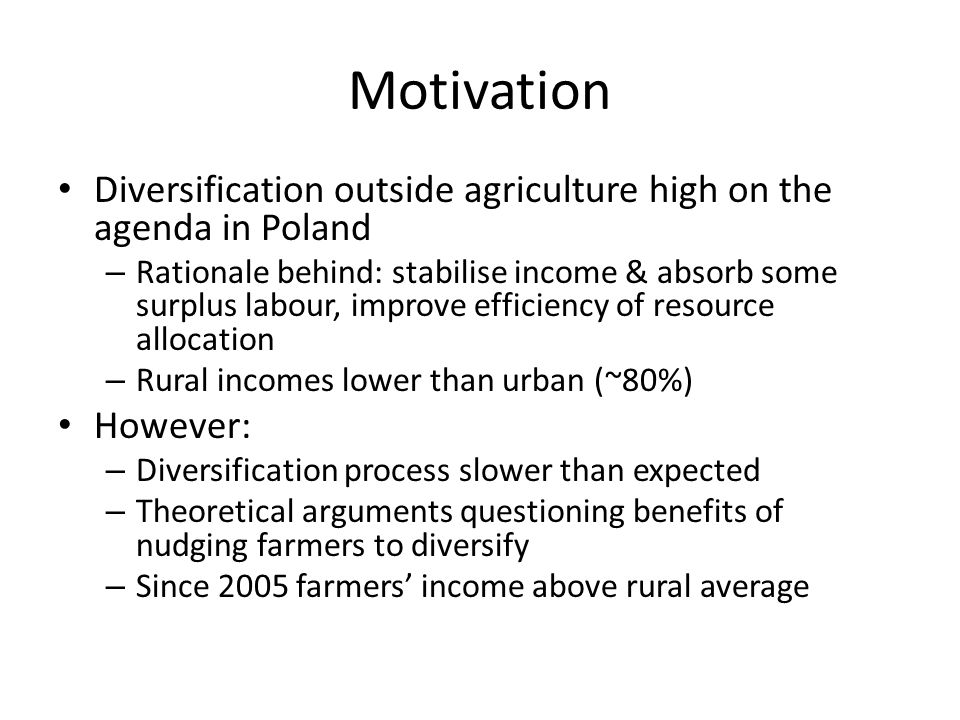 Motivation Diversification outside agriculture high on the agenda in Poland – Rationale behind: stabilise income & absorb some surplus labour, improve efficiency of resource allocation – Rural incomes lower than urban (~80%) However: – Diversification process slower than expected – Theoretical arguments questioning benefits of nudging farmers to diversify – Since 2005 farmers income above rural average