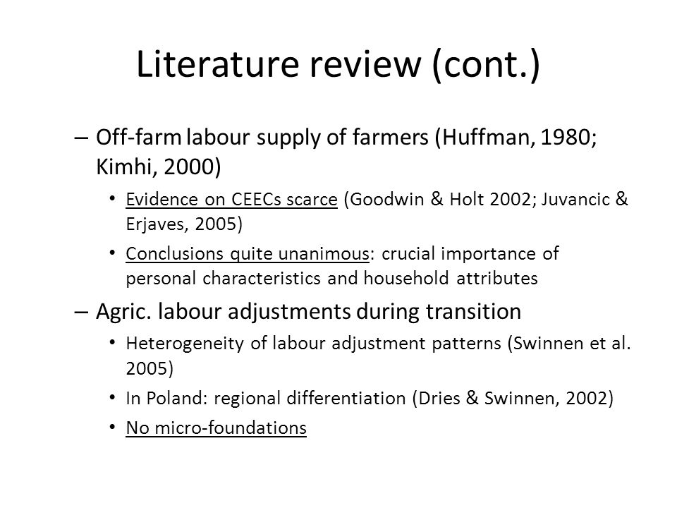 Literature review (cont.) – Off-farm labour supply of farmers (Huffman, 1980; Kimhi, 2000) Evidence on CEECs scarce (Goodwin & Holt 2002; Juvancic & Erjaves, 2005) Conclusions quite unanimous: crucial importance of personal characteristics and household attributes – Agric.