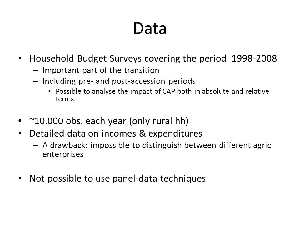 Data Household Budget Surveys covering the period 1998-2008 – Important part of the transition – Including pre- and post-accession periods Possible to analyse the impact of CAP both in absolute and relative terms ~10.000 obs.