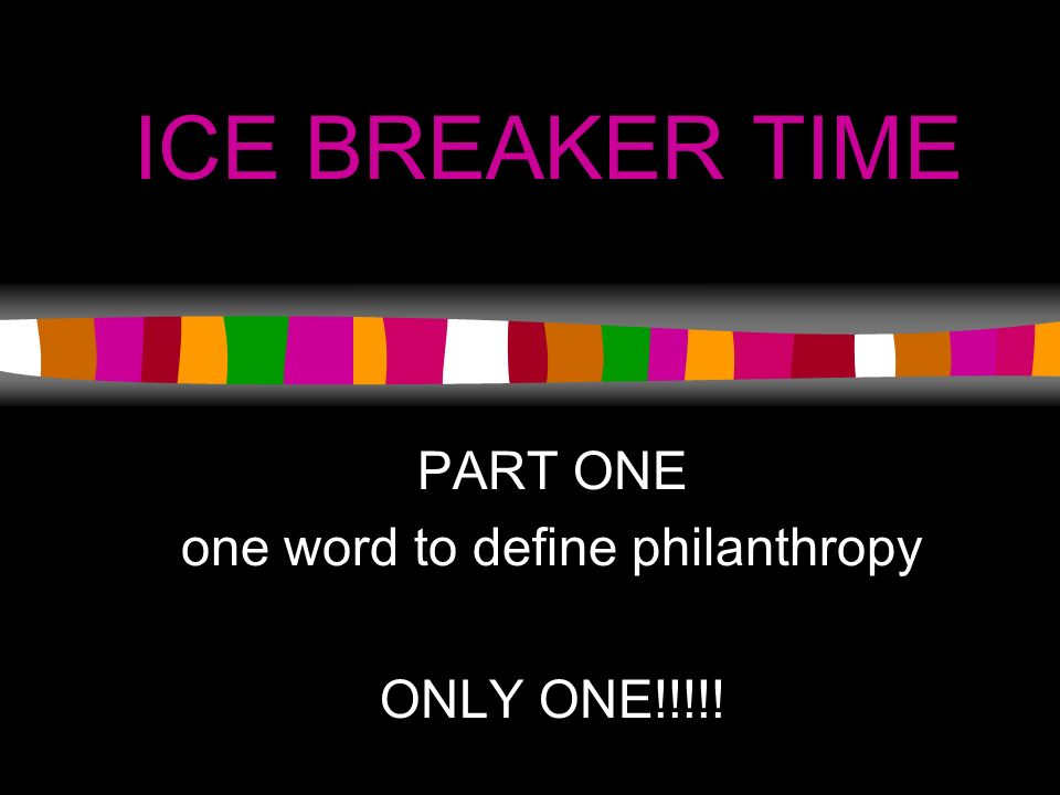 ICE BREAKER TIME PART ONE one word to define philanthropy ONLY ONE!!!!!