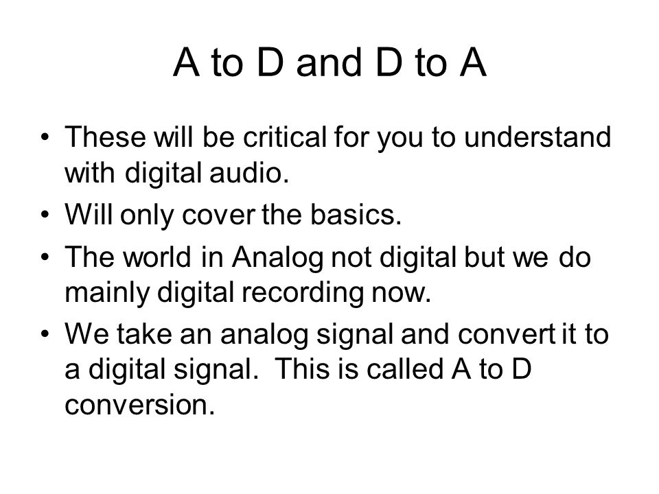 A to D and D to A These will be critical for you to understand with digital audio.