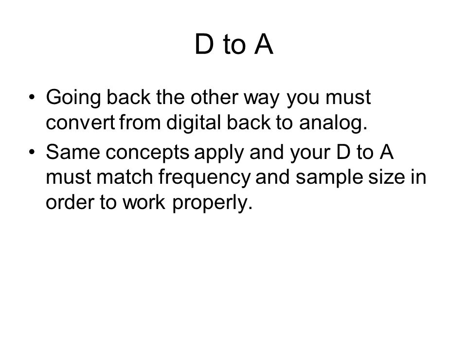 D to A Going back the other way you must convert from digital back to analog.
