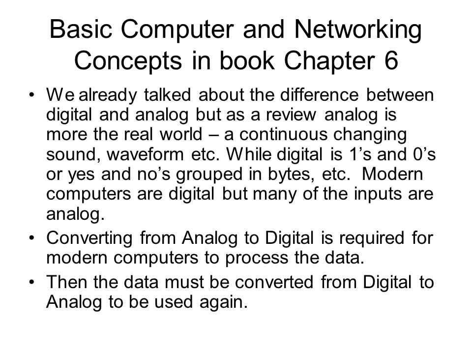 Basic Computer and Networking Concepts in book Chapter 6 We already talked about the difference between digital and analog but as a review analog is more the real world – a continuous changing sound, waveform etc.