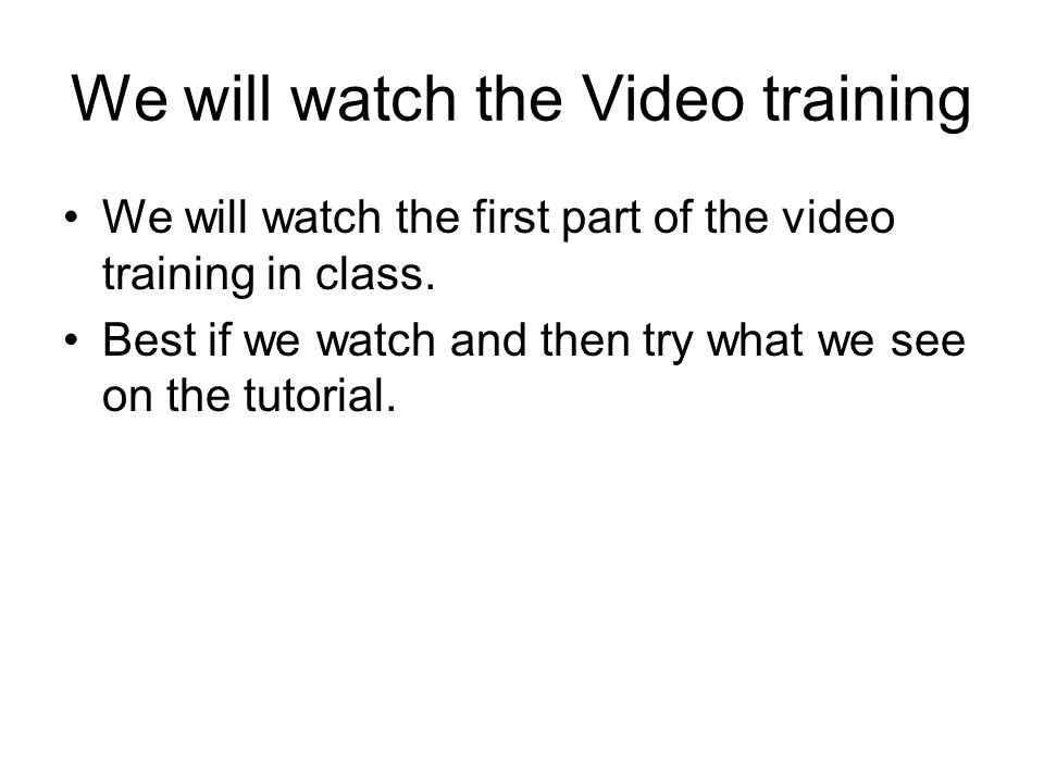 We will watch the Video training We will watch the first part of the video training in class.