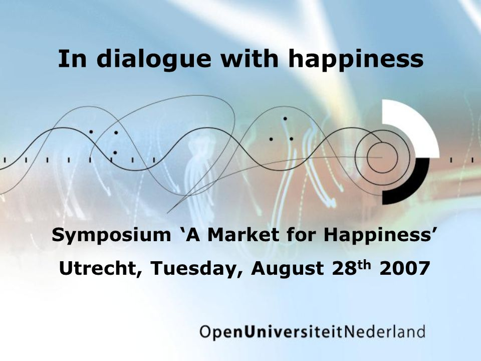 In dialogue with happiness Symposium A Market for Happiness Utrecht, Tuesday, August 28 th 2007