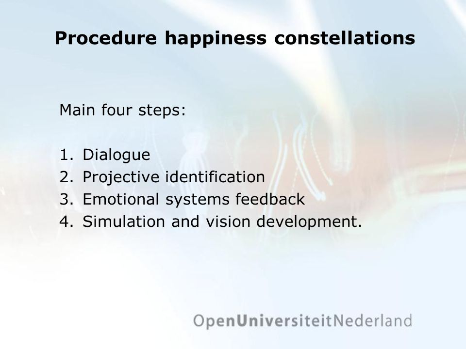 Procedure happiness constellations Main four steps: 1.Dialogue 2.Projective identification 3.Emotional systems feedback 4.Simulation and vision development.