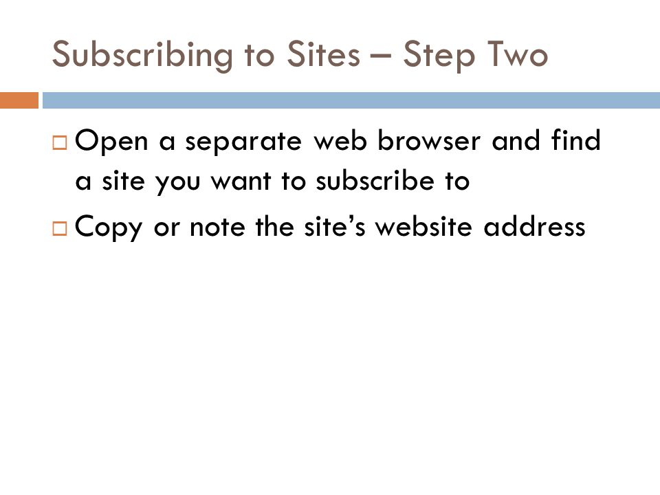 Subscribing to Sites – Step Two Open a separate web browser and find a site you want to subscribe to Copy or note the sites website address