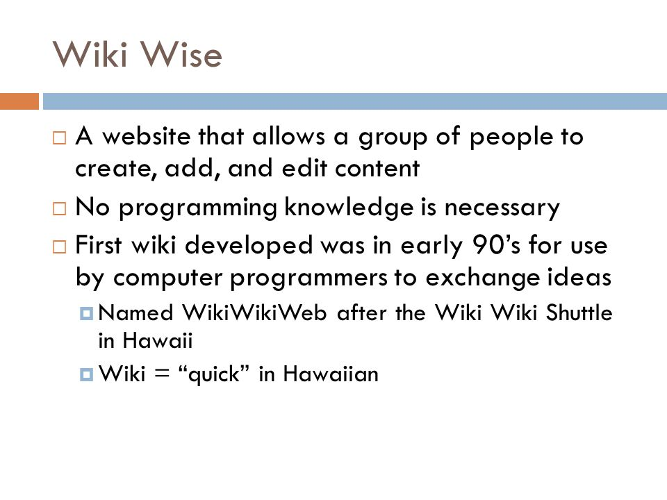 Wiki Wise A website that allows a group of people to create, add, and edit content No programming knowledge is necessary First wiki developed was in early 90s for use by computer programmers to exchange ideas Named WikiWikiWeb after the Wiki Wiki Shuttle in Hawaii Wiki = quick in Hawaiian