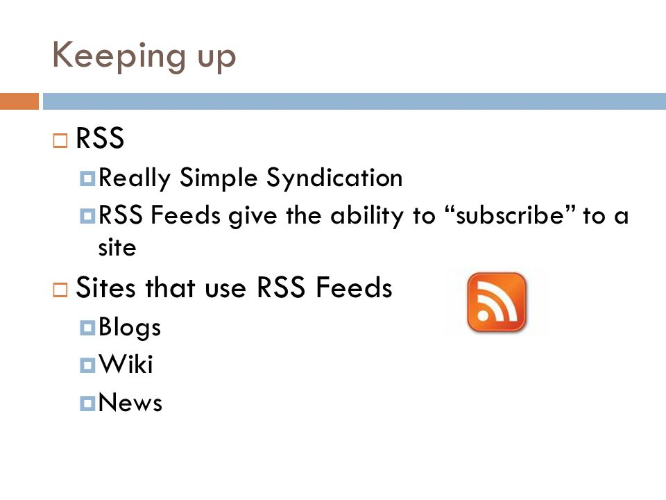 Keeping up RSS Really Simple Syndication RSS Feeds give the ability to subscribe to a site Sites that use RSS Feeds Blogs Wiki News