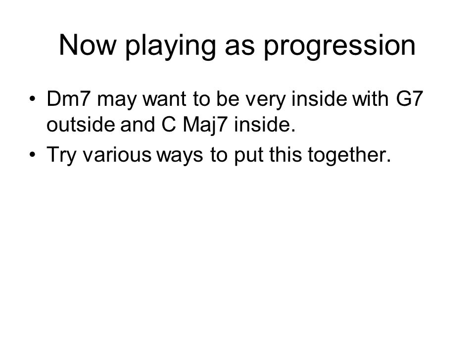 Now playing as progression Dm7 may want to be very inside with G7 outside and C Maj7 inside.