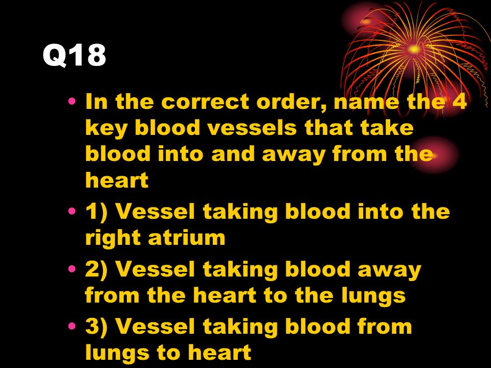 Q18 In the correct order, name the 4 key blood vessels that take blood into and away from the heart 1) Vessel taking blood into the right atrium 2) Vessel taking blood away from the heart to the lungs 3) Vessel taking blood from lungs to heart 4) Vessel taking blood from heart to rest of the body