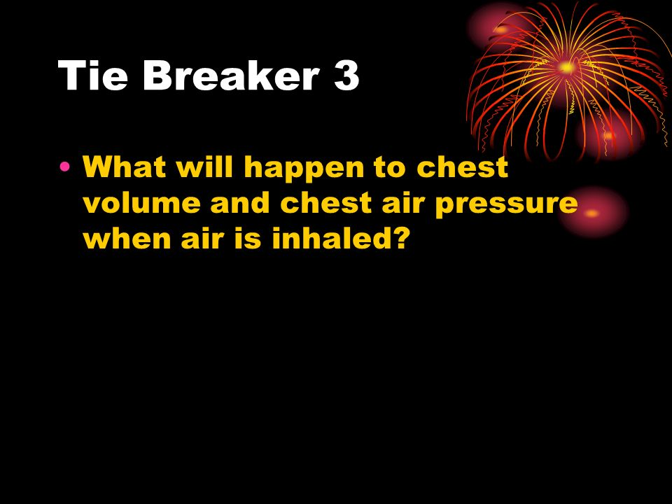 Tie Breaker 3 What will happen to chest volume and chest air pressure when air is inhaled