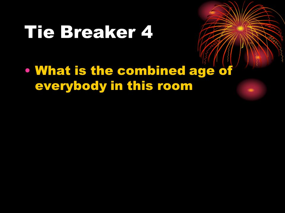 Tie Breaker 4 What is the combined age of everybody in this room