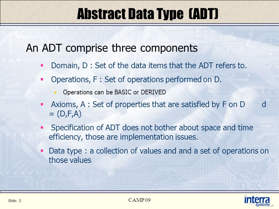 Slide: 3 CAMP 09 Abstract Data Type (ADT) An ADT comprise three components Domain, D : Set of the data items that the ADT refers to.