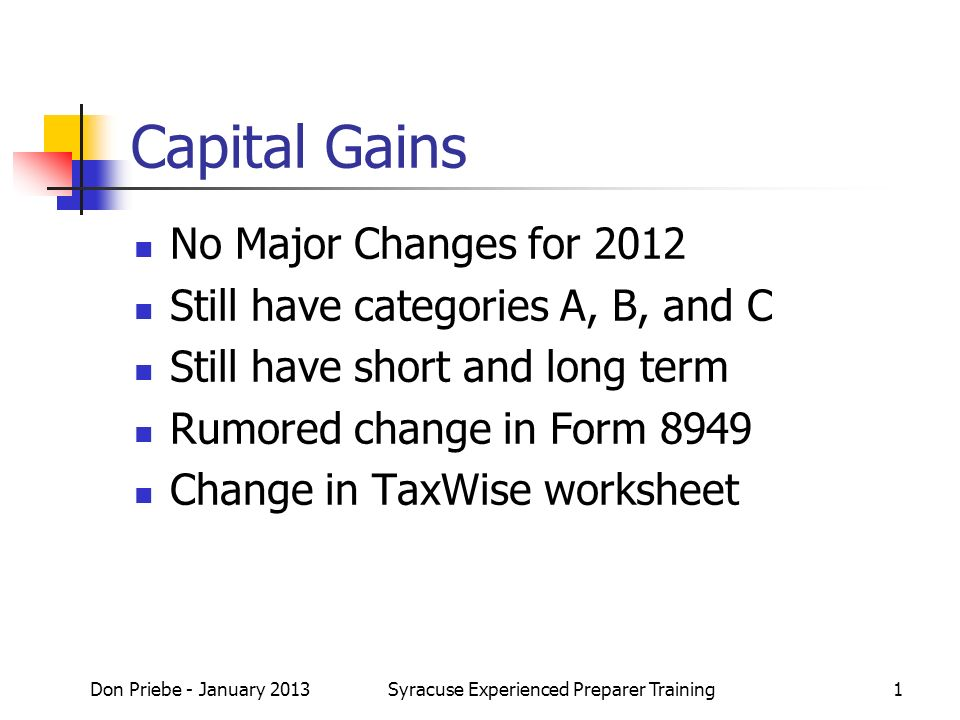 Capital Gains No Major Changes for 2012 Still have categories A, B, and C Still have short and long term Rumored change in Form 8949 Change in TaxWise worksheet Don Priebe - January 2013Syracuse Experienced Preparer Training1