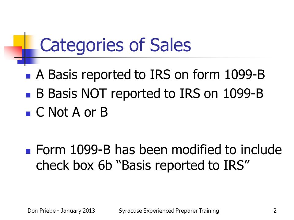 Categories of Sales A Basis reported to IRS on form 1099-B B Basis NOT reported to IRS on 1099-B C Not A or B Form 1099-B has been modified to include check box 6b Basis reported to IRS Don Priebe - January 2013Syracuse Experienced Preparer Training2