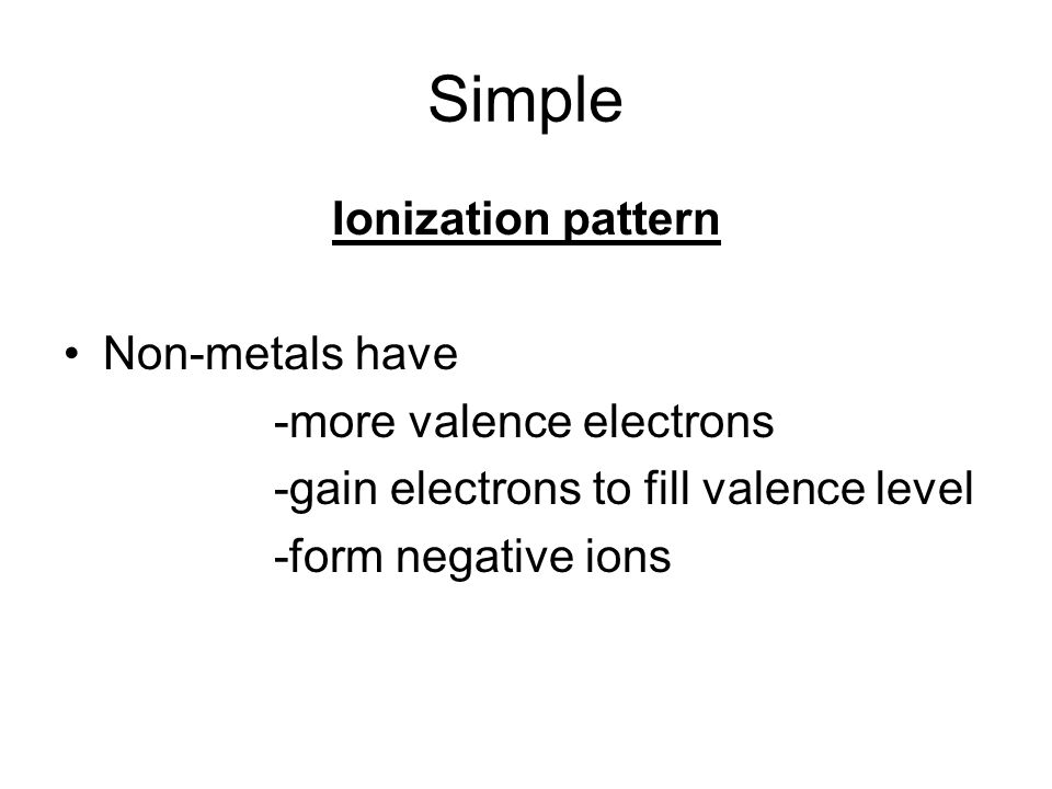 Simple Ionization pattern Non-metals have -more valence electrons -gain electrons to fill valence level -form negative ions