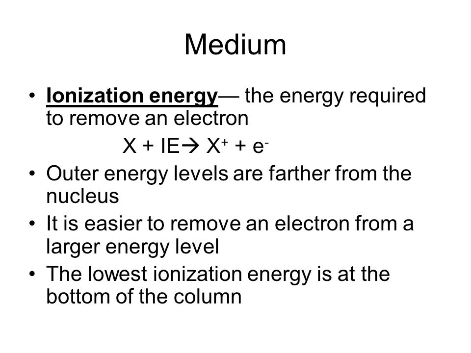 Medium Ionization energy the energy required to remove an electron X + IE X + + e - Outer energy levels are farther from the nucleus It is easier to remove an electron from a larger energy level The lowest ionization energy is at the bottom of the column