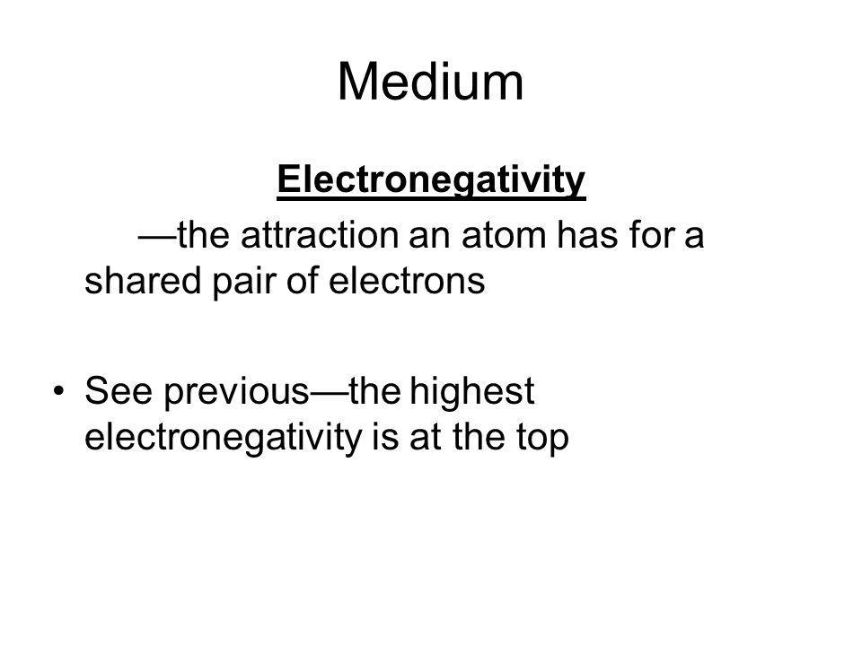 Medium Electronegativity the attraction an atom has for a shared pair of electrons See previousthe highest electronegativity is at the top