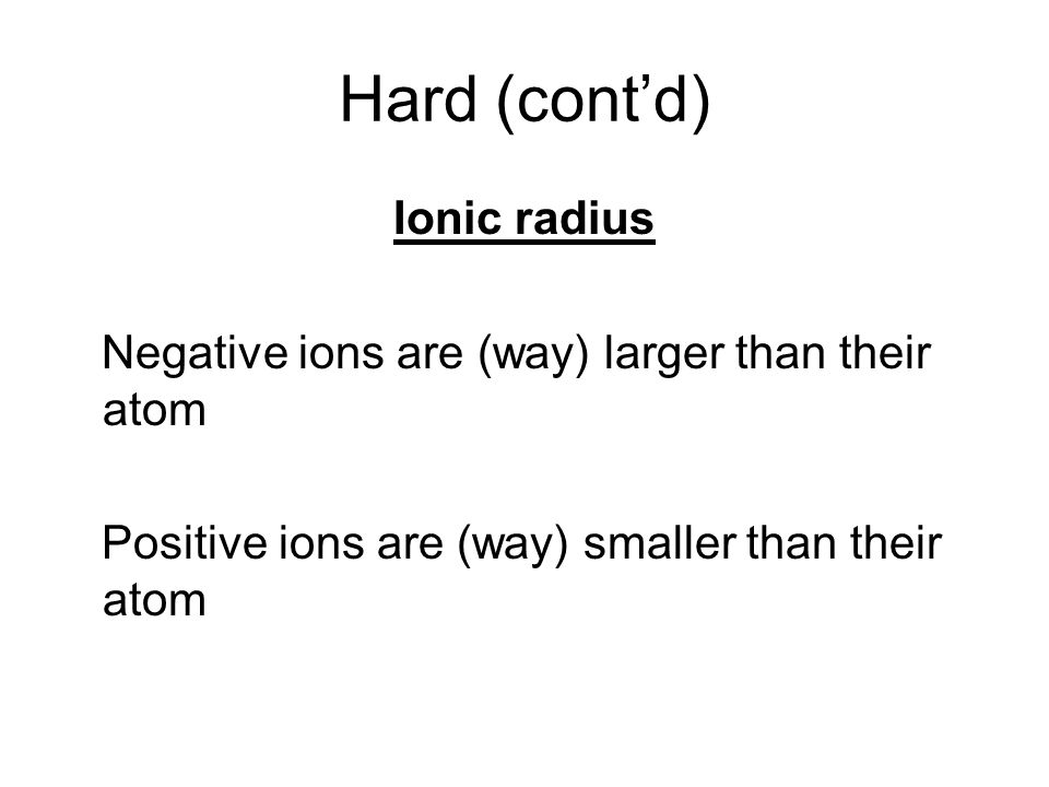 Hard (contd) Ionic radius Negative ions are (way) larger than their atom Positive ions are (way) smaller than their atom