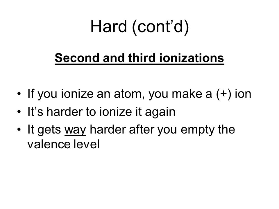 Hard (contd) Second and third ionizations If you ionize an atom, you make a (+) ion Its harder to ionize it again It gets way harder after you empty the valence level