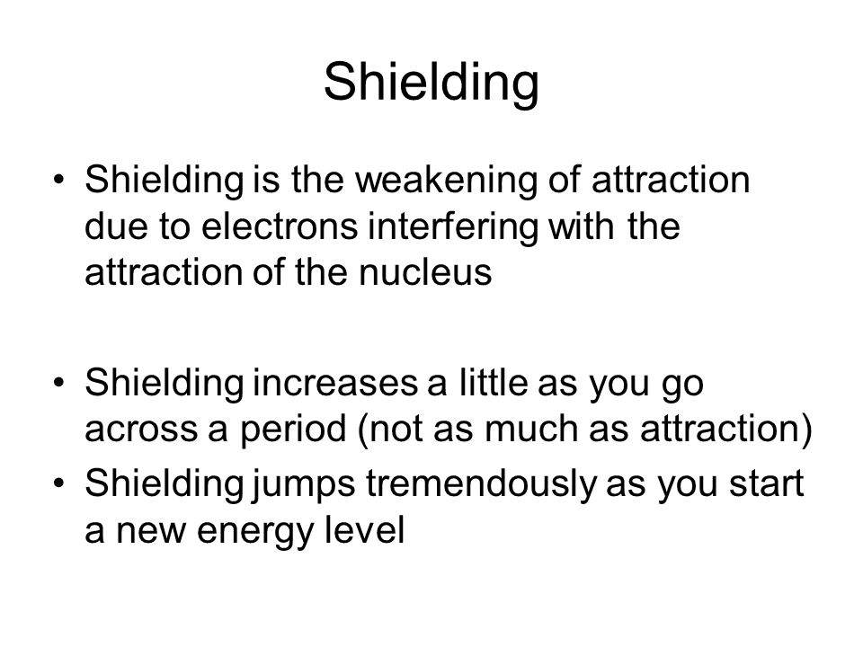 Shielding Shielding is the weakening of attraction due to electrons interfering with the attraction of the nucleus Shielding increases a little as you go across a period (not as much as attraction) Shielding jumps tremendously as you start a new energy level