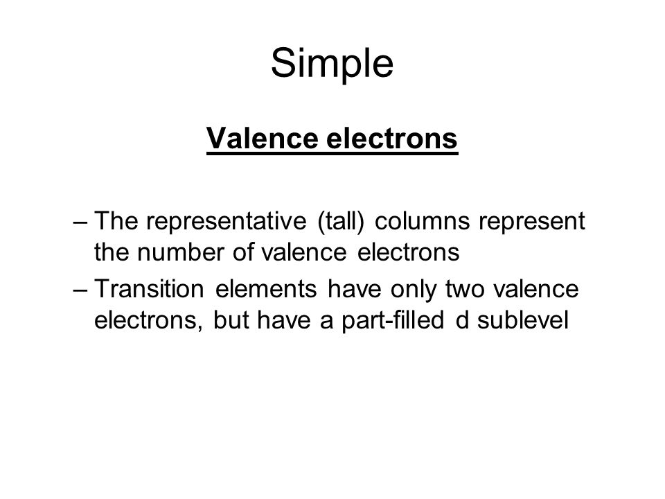 Simple Valence electrons –The representative (tall) columns represent the number of valence electrons –Transition elements have only two valence electrons, but have a part-filled d sublevel