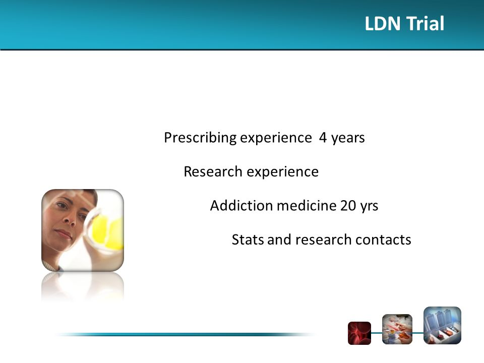 LDN Trial Prescribing experience 4 years Research experience Addiction medicine 20 yrs Stats and research contacts