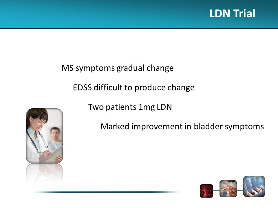 LDN Trial MS symptoms gradual change EDSS difficult to produce change Two patients 1mg LDN Marked improvement in bladder symptoms