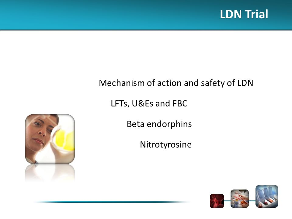 LDN Trial Mechanism of action and safety of LDN LFTs, U&Es and FBC Beta endorphins Nitrotyrosine