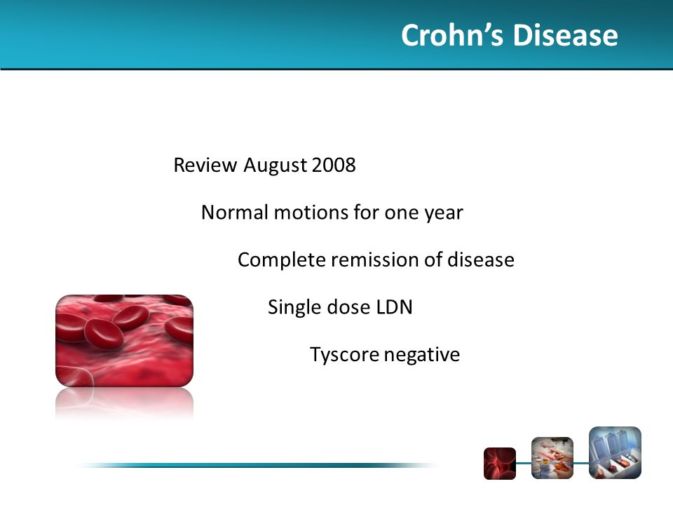 Crohns Disease Review August 2008 Normal motions for one year Complete remission of disease Single dose LDN Tyscore negative