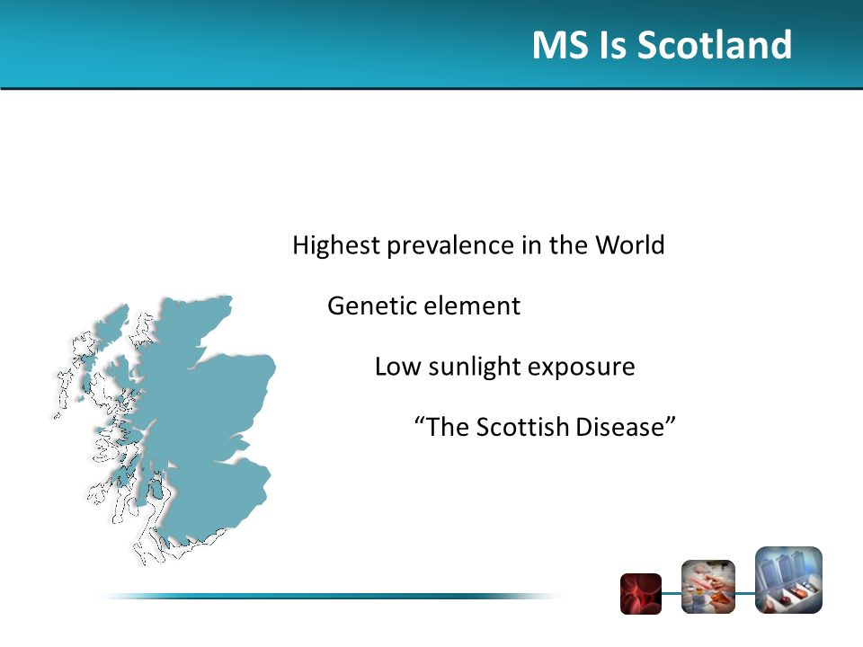 MS Is Scotland Highest prevalence in the World Genetic element Low sunlight exposure The Scottish Disease