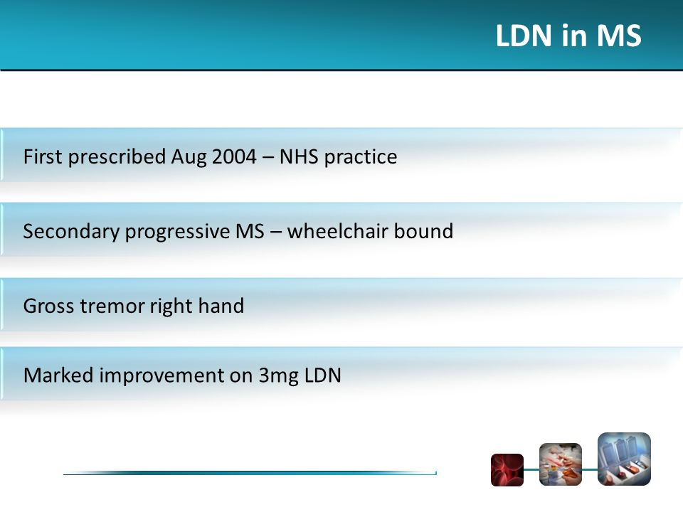 First prescribed Aug 2004 – NHS practice Secondary progressive MS – wheelchair bound Gross tremor right hand Marked improvement on 3mg LDN LDN in MS