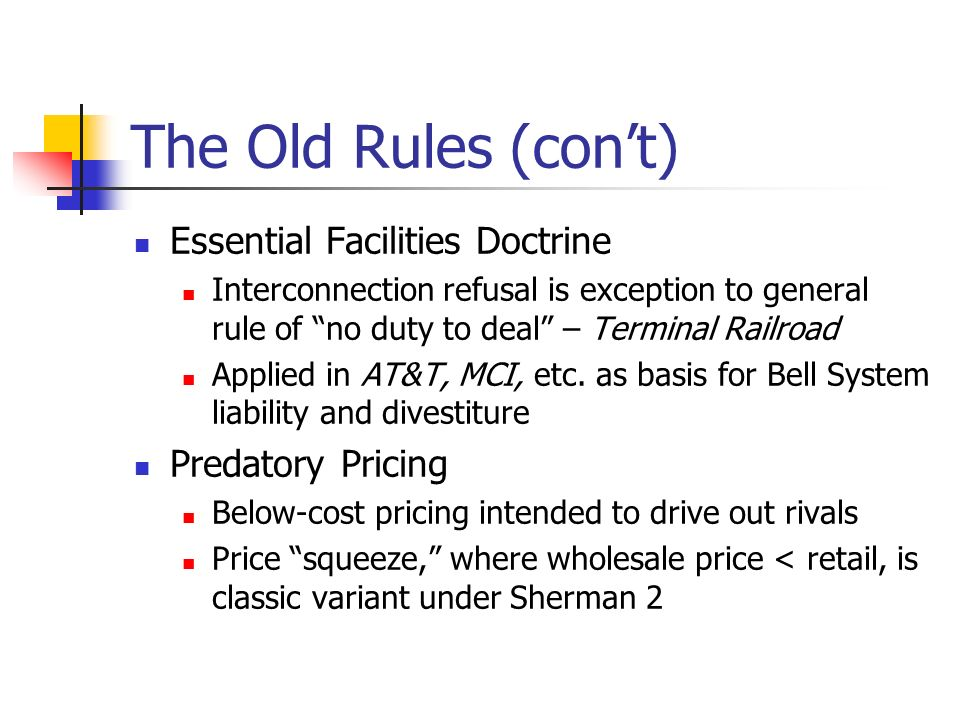 The Old Rules (cont) Essential Facilities Doctrine Interconnection refusal is exception to general rule of no duty to deal – Terminal Railroad Applied in AT&T, MCI, etc.