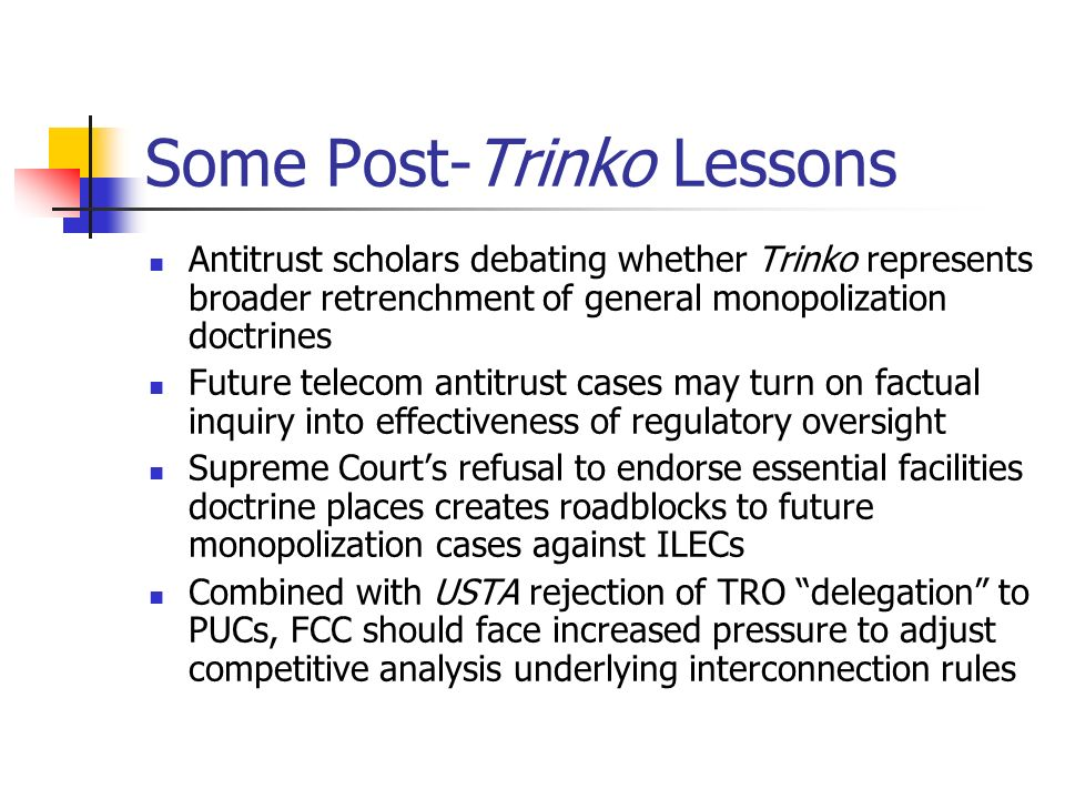 Some Post-Trinko Lessons Antitrust scholars debating whether Trinko represents broader retrenchment of general monopolization doctrines Future telecom antitrust cases may turn on factual inquiry into effectiveness of regulatory oversight Supreme Courts refusal to endorse essential facilities doctrine places creates roadblocks to future monopolization cases against ILECs Combined with USTA rejection of TRO delegation to PUCs, FCC should face increased pressure to adjust competitive analysis underlying interconnection rules