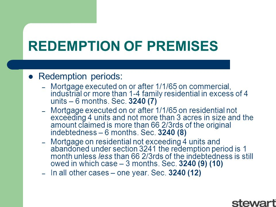 REDEMPTION OF PREMISES Redemption periods: – Mortgage executed on or after 1/1/65 on commercial, industrial or more than 1-4 family residential in excess of 4 units – 6 months.