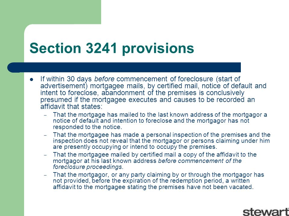 Section 3241 provisions If within 30 days before commencement of foreclosure (start of advertisement) mortgagee mails, by certified mail, notice of default and intent to foreclose, abandonment of the premises is conclusively presumed if the mortgagee executes and causes to be recorded an affidavit that states: – That the mortgage has mailed to the last known address of the mortgagor a notice of default and intention to foreclose and the mortgagor has not responded to the notice.