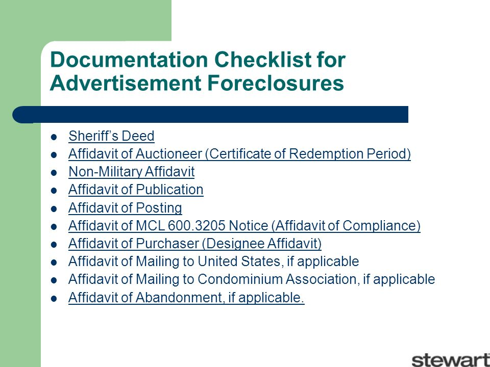 Documentation Checklist for Advertisement Foreclosures Sheriffs Deed Affidavit of Auctioneer (Certificate of Redemption Period) Non-Military Affidavit Affidavit of Publication Affidavit of Posting Affidavit of MCL 600.3205 Notice (Affidavit of Compliance) Affidavit of Purchaser (Designee Affidavit) Affidavit of Mailing to United States, if applicable Affidavit of Mailing to Condominium Association, if applicable Affidavit of Abandonment, if applicable.