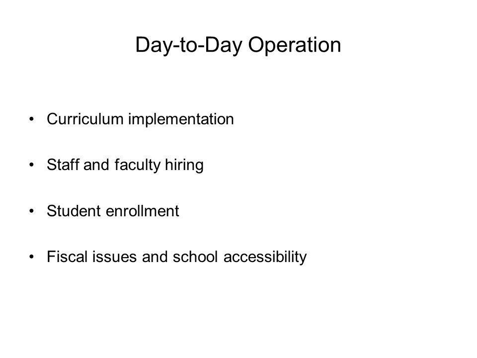 Day-to-Day Operation Curriculum implementation Staff and faculty hiring Student enrollment Fiscal issues and school accessibility