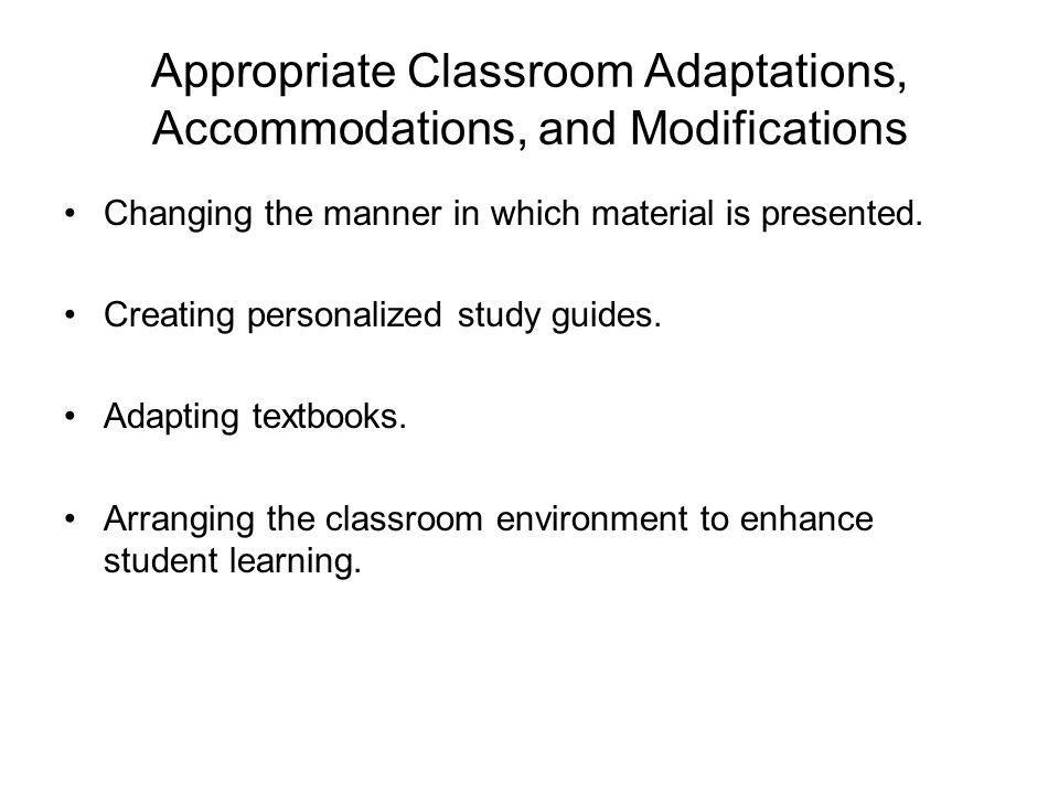 Appropriate Classroom Adaptations, Accommodations, and Modifications Changing the manner in which material is presented.